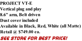 "PROJECT VT-E Vertical plug and play 8.6"" arm, Belt driven Dust cover included Available in Black, Red, White (all Matte)  Retail @ $749.00 ea. SEE STORE FOR BEST PRICE!"