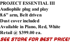 "PROJECT ESSENTIAL III Audiophile plug and play 8.6"" arm, Belt driven Dust cover included  Available in Piano, Red, White Retail @ $399.00 ea. SEE STORE FOR BEST PRICE!"