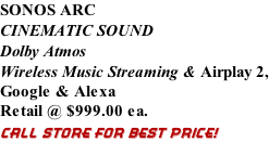 SONOS ARC CINEMATIC SOUND Dolby Atmos Wireless Music Streaming & Airplay 2, Google & Alexa Retail @ $999.00 ea. CALL STORE FOR BEST PRICE!