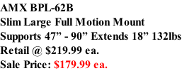 "AMX BPL-62B Slim Large Full Motion Mount Supports 47"" - 90"" Extends 18"" 132lbs Retail @ $219.99 ea.  Sale Price: $179.99 ea."