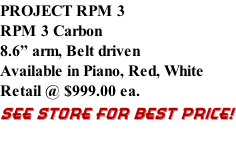 "PROJECT RPM 3 RPM 3 Carbon 8.6"" arm, Belt driven  Available in Piano, Red, White Retail @ $999.00 ea. SEE STORE FOR BEST PRICE!"