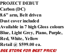 "PROJECT DEBUT Carbon (DC) 8.6"" arm, Belt driven Dust cover included Available in 7 high Gloss colours Blue, Light Grey, Piano, Purple,  Red, White, Yellow  Retail @ $599.00 ea. SEE STORE FOR BEST PRICE!"