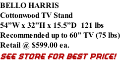 "BELLO HARRIS Cottonwood TV Stand 54""W x 32""H x 15.5""D  121 lbs Recommended up to 60"" TV (75 lbs) Retail @ $599.00 ea. SEE STORE FOR BEST PRICE!"