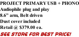 "PROJECT PRIMARY USB + PHONO Audiophile plug and play 8.6"" arm, Belt driven Dust cover included  Retail @ $379.00 ea. SEE STORE FOR BEST PRICE!"