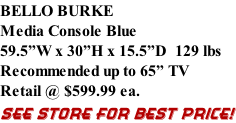 "BELLO BURKE Media Console Blue 59.5""W x 30""H x 15.5""D  129 lbs Recommended up to 65"" TV Retail @ $599.99 ea. SEE STORE FOR BEST PRICE!"