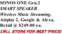 SONOS ONE Gen.2 SMART SPEAKER Wireless Music Streaming, Airplay 2, Google & Alexa,  Retail @ $249.00 ea. CALL STORE FOR BEST PRICE!