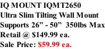 "IQ MOUNT IQMT2650 Ultra Slim Tilting Wall Mount Supports 26"" - 50""  350lbs Max Retail @ $149.99 ea. Sale Price: $59.99 ea."